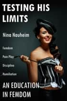 An Education in Femdom: Testing His Limits (Femdom, Pain Play, Discipline, Humiliation) ebook by Nina Nauheim