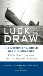 The Luck of the Draw: The Memoir of a World War II Submariner: From Savo Island to the Silent Service ebook by Captain C. Kenneth Ruiz, USN (Ret.)