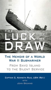 The Luck of the Draw: The Memoir of a World War II Submariner: From Savo Island to the Silent Service - The Memoir of a World War II Submariner: From Savo Island to the Silent Service ebook by Captain C. Kenneth Ruiz, USN (Ret.)