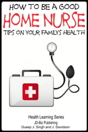 How to Be a Good Home Nurse: Tips on your family's health ebook by Dueep Jyot Singh,John Davidson