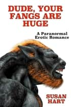 Dude, Your Fangs Are Huge: A Paranormal Steamy Adult Romance ebook by Susan Hart