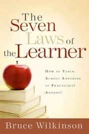 The Seven Laws of the Learner - How to Teach Almost Anything to Practically Anyone ebook by Bruce Wilkinson
