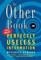 The Other Book... of the Most Perfectly Useless Information ebook by Mitchell Symons