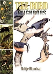 BIRD NEIGHBORS - An Introductory Acquaintance with One Hundred and Fifity Birds Commonly Found in the Gardens, Meadows, and Woods About Our Homes ebook by Neltje Blanchan