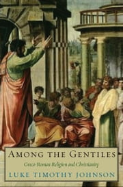 Among the Gentiles: Greco-Roman Religion and Christianity ebook by Luke Timothy Johnson