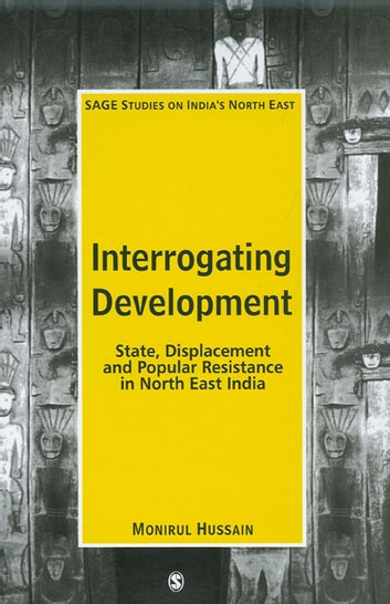 Interrogating Development - State, Displacement and Popular Resistance in North East India ebook by Monirul Hussain