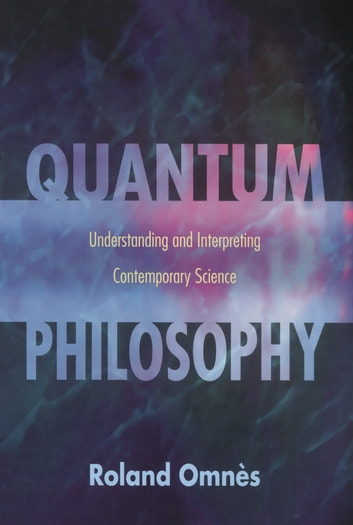 Quantum Philosophy - Understanding and Interpreting Contemporary Science ebook by Roland Omnès