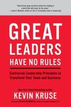 Great Leaders Have No Rules - Contrarian Leadership Principles to Transform Your Team and Business eBook by Kevin Kruse, Travis Bradberry