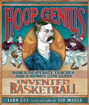 Hoop Genius - How a Desperate Teacher and a Rowdy Gym Class Invented Basketball ebook by John  Coy,Joe  Morse