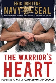 The Warrior's Heart - Becoming a Man of Compassion and Courage ebook by Eric Greitens Navy SEAL