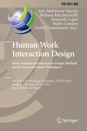 Human Work Interaction Design. Work Analysis and Interaction Design Methods for Pervasive and Smart Workplaces - 4th IFIP 13.6 Working Conference, HWID 2015, London, UK, June 25-26, 2015, Revised Selected Papers ebook by José Abdelnour Nocera,Barbara Rita Barricelli,Arminda Lopes,Pedro Campos,Torkil Clemmensen