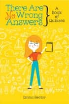 There Are No Wrong Answers - A Book of Quizzes ebook by Emma Sector, Allie Smith