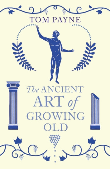 The Ancient Art of Growing Old ebook by Tom Payne