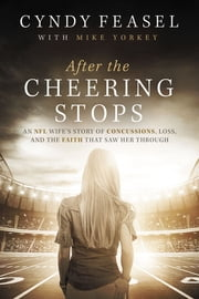 After the Cheering Stops - An NFL Wife's Story of Concussions, Loss, and the Faith that Saw Her Through ebook by Mike Yorkey, Cyndy Feasel