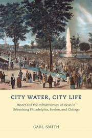 City Water, City Life - Water and the Infrastructure of Ideas in Urbanizing Philadelphia, Boston, and Chicago ebook by Carl Smith
