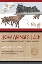 How Animals Talk - And Other Pleasant Studies of Birds and Beasts eBook by William J. Long, Rupert Sheldrake, Marc Bekoff