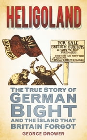Heligoland - The True Story of German Bight and the Island that Britain Forgot ebook by George Drower