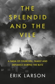 The Splendid and the Vile: A Saga of Churchill, Family and Defiance During the Blitz ebook by Erik Larson