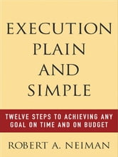 Execution Plain and Simple: Twelve Steps to Achieving Any Goal on Time and On Budget: Twelve Steps to Achieving Any Goal on Time and On Budget ebook by Neiman , Robert