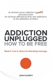 Addiction Unplugged: How to Be Free - A Common Sense Addiction Discovery Book for All Those Affected by Their Own Addictions or the Addictions of Others ebook by John Flaherty