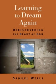 Learning to Dream Again - Rediscovering the Heart of God ebook by Samuel Wells