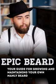 Epic Beard: Your Guide for Growing and Maintaining Your Own Manly Beard ebook by Xander Lash