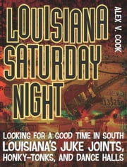 Louisiana Saturday Night: Looking for a Good Time in South Louisiana's Juke Joints, Honky-Tonks, and Dance Halls ebook by Cook, Alex V.