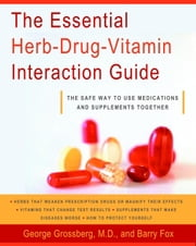 The Essential Herb-Drug-Vitamin Interaction Guide - The Safe Way to Use Medications and Supplements Together ebook by George T. Grossberg, M.D.,Barry Fox