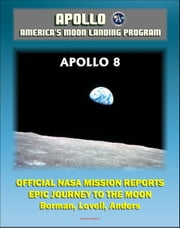 Apollo and America's Moon Landing Program: Apollo 8 Official NASA Mission Reports and Press Kit - The Epic 1968 First Flight to the Moon by Borman, Lovell and Anders ebook by Progressive Management