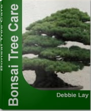 Bonsai Tree Care - The Complete Practical Encyclopedia of Bonsai Trees, Types of Bonsai Trees, Indoor Bonsai Tree, Bonsai Tree Kit, Bonsai Tree Seeds ebook by Debbie Lay