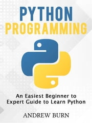 Python Programming - An Easiest Beginner to Expert Guide to Learn Python ebook by Andrew Burn, Andrew Burn