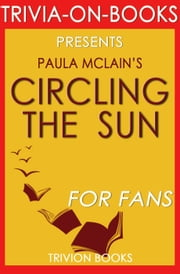 Circling the Sun: A Novel By Paula McLain (Trivia-On-Books) ebook by Trivion Books