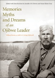 Memories, Myths, and Dreams of an Ojibwe Leader ebook by William Berens,A. Irving Hallowell,Jennifer Brown