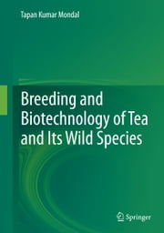 Breeding and Biotechnology of Tea and its Wild Species ebook by Tapan Kumar Mondal