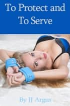 To Protect and to Serve ebook by JJ Argus
