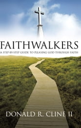 FAITHWALKERS - A STEP BY STEP GUIDE TO PLEASING GOD THROUGH FAITH ebook by Donald R. Cline II
