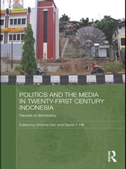 Politics and the Media in Twenty-First Century Indonesia - Decade of Democracy ebook by Krishna Sen,David Hill