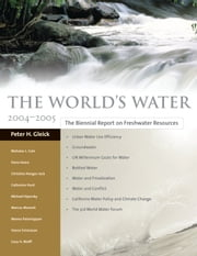 The World's Water 2004-2005 - The Biennial Report on Freshwater Resources ebook by Peter H. Gleick,Pacific Institute,Nicholas L. Cain,Dana Haasz,Christine Henges-Jeck,Catherine Hunt