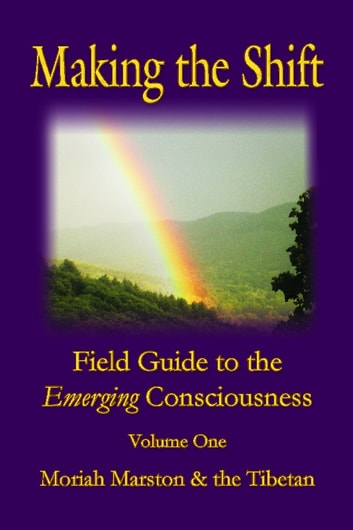 Making the Shift - Field Guide to the Emerging Consciousness ebook by Moriah Marston,The Tibetan