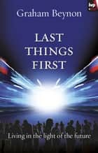 Last things first - Living in the light of the future ebook by Graham Beynon