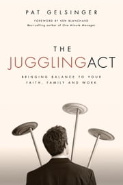 The Juggling Act - Bringing Balance to Your Faith, Family, and Work ebook by Pat Gelsinger