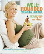 The Well-Rounded Pregnancy Cookbook - Give Your Baby a Healthy Start with 100 Recipes That Adapt to Fit How You Feel ebook by Karen Gurwitz,Jen Hoy