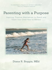 Parenting with a Purpose - Inspiring, Positive Alternatives to Reach and Teach Your Child How to Behave ebook by Diana R. Boggia, MEd