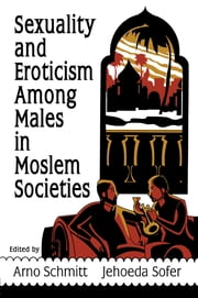 Sexuality and Eroticism Among Males in Moslem Societies ebook by John Dececco, Phd