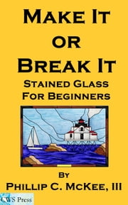Make It Or Break It; Stained Glass For Beginners, 2nd Edition ebook by Phillip McKee