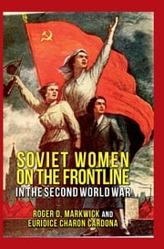 Soviet Women on the Frontline in the Second World War ebook by Roger D. Markwick,Euridice Charon Cardona
