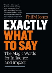 Exactly What to Say: The Magic Words for Influence and Impact eBook by Phil Jones