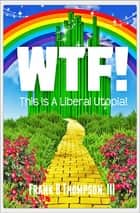 WTF! This Is A Liberal Utopia! ebook by Frank B. Thompson III