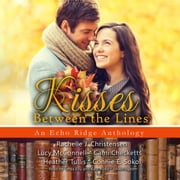 Kisses between the Lines - An Echo Ridge Anthology audiobook by Rachelle J. Christensen, Lucy McConnell, Cami Checketts,...