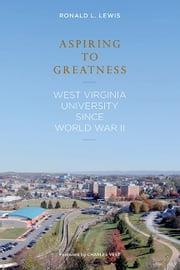 Aspiring to Greatness - West Virginia University Since World War II ebook by RONALD L. LEWIS,Charles Vest
